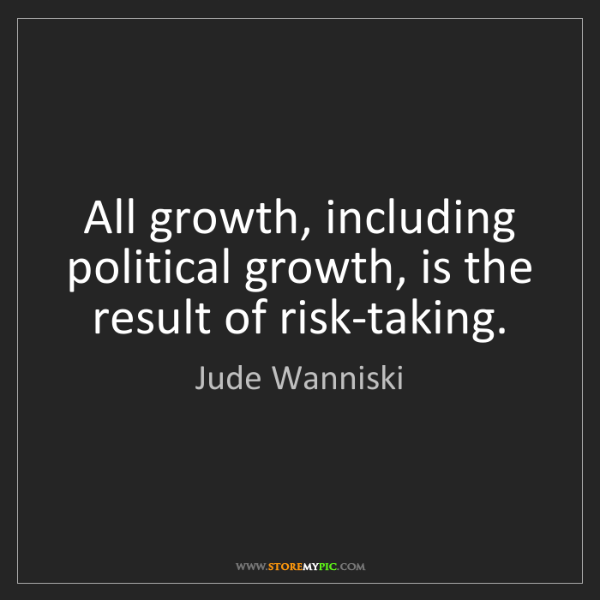 Jude Wanniski: All growth, including political growth, is the result...