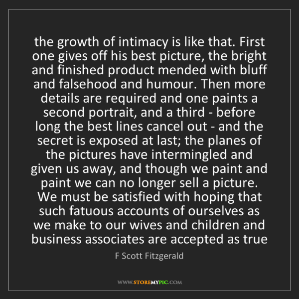 F Scott Fitzgerald: the growth of intimacy is like that. First one gives...