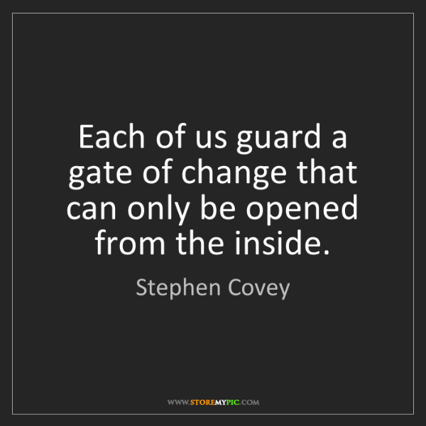 Stephen Covey: Each of us guard a gate of change that can only be opened...