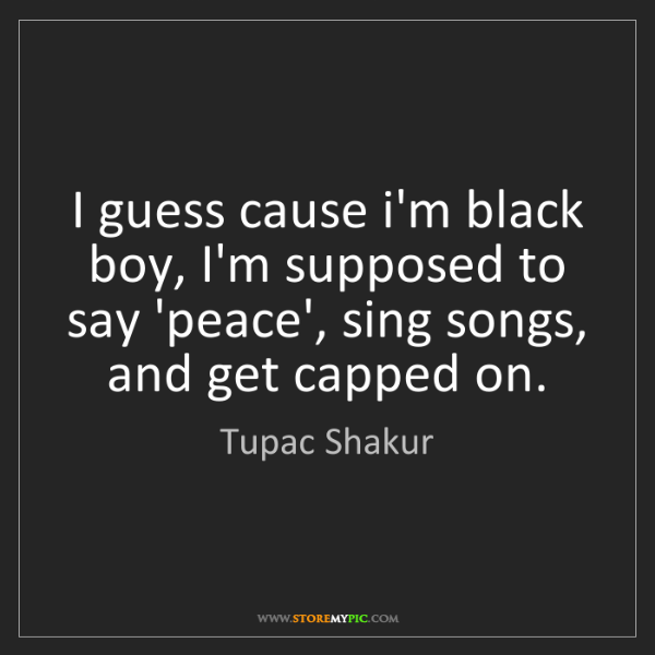 Tupac Shakur: I guess cause i'm black boy, I'm supposed to say 'peace',...