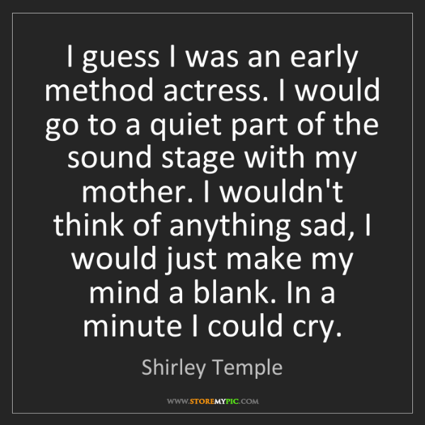 Shirley Temple: I guess I was an early method actress. I would go to...