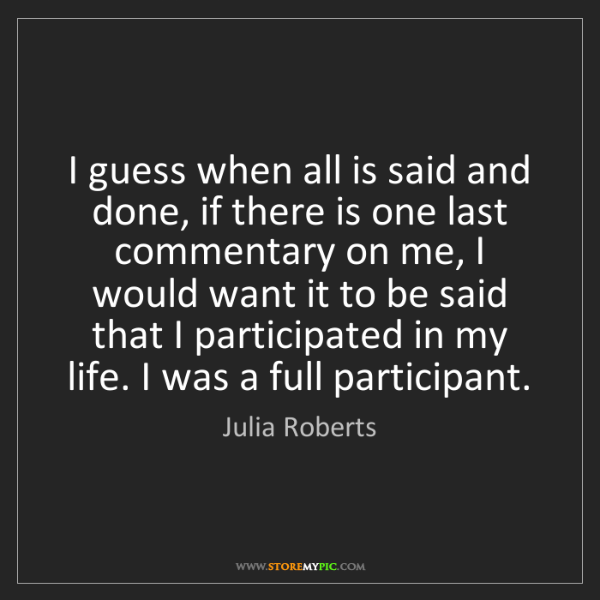 Julia Roberts: I guess when all is said and done, if there is one last...