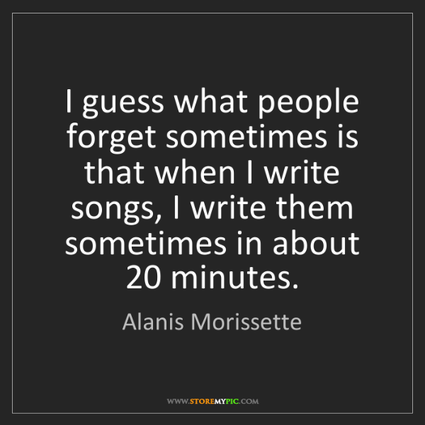 Alanis Morissette: I guess what people forget sometimes is that when I write...
