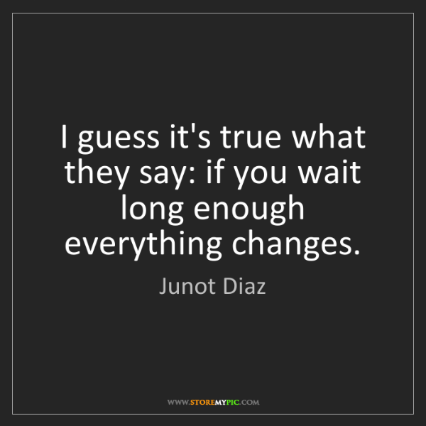 Junot Diaz: I guess it's true what they say: if you wait long enough...