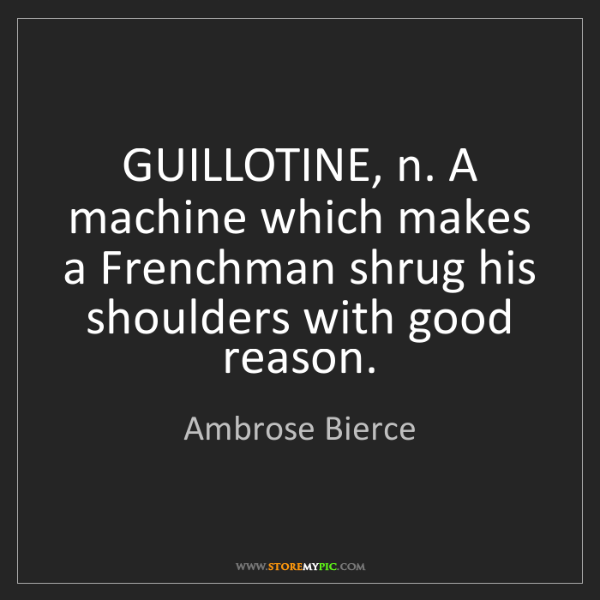 Ambrose Bierce: GUILLOTINE, n. A machine which makes a Frenchman shrug...