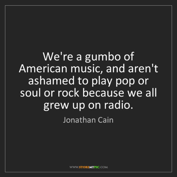 Jonathan Cain: We're a gumbo of American music, and aren't ashamed to...