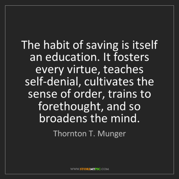 Thornton T. Munger: The habit of saving is itself an education. It fosters...