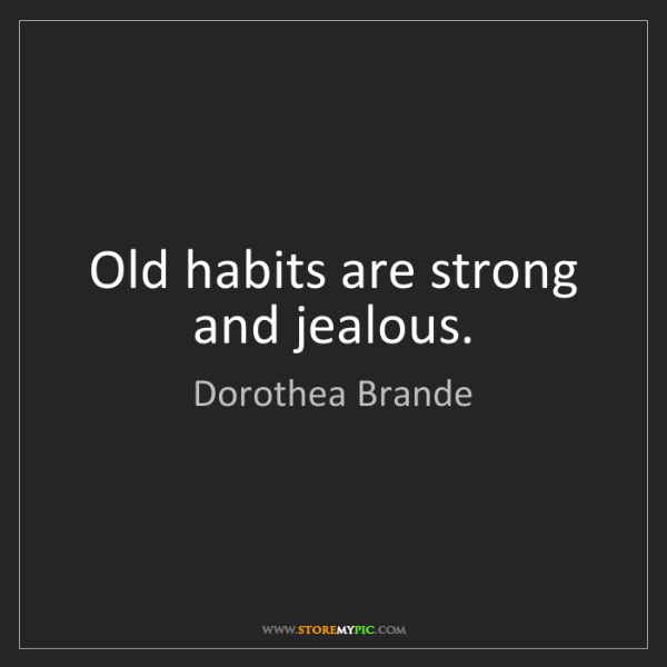 Dorothea Brande: Old habits are strong and jealous.