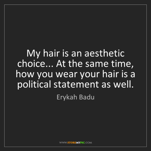 Erykah Badu: My hair is an aesthetic choice... At the same time, how...