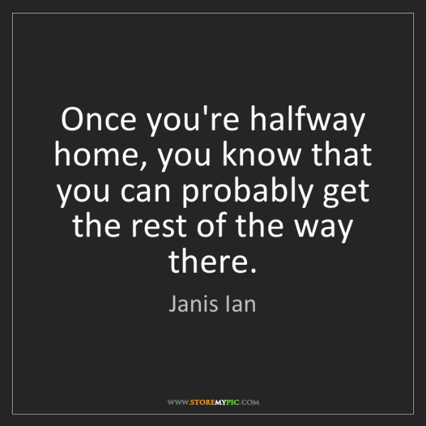 Janis Ian: Once you're halfway home, you know that you can probably...