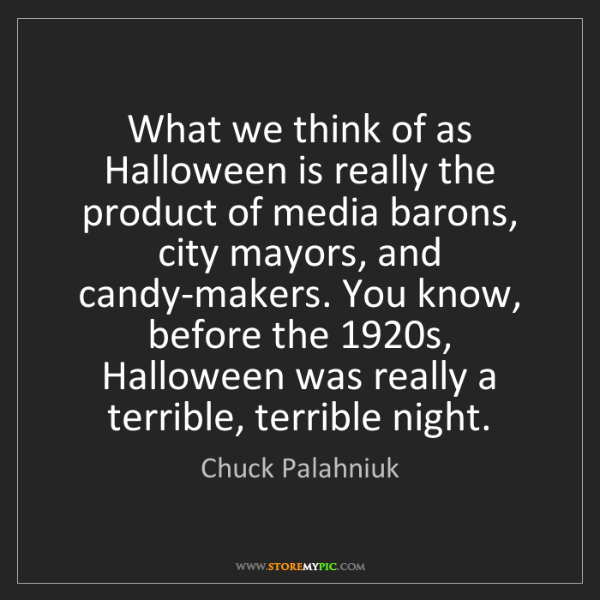 Chuck Palahniuk: What we think of as Halloween is really the product of...