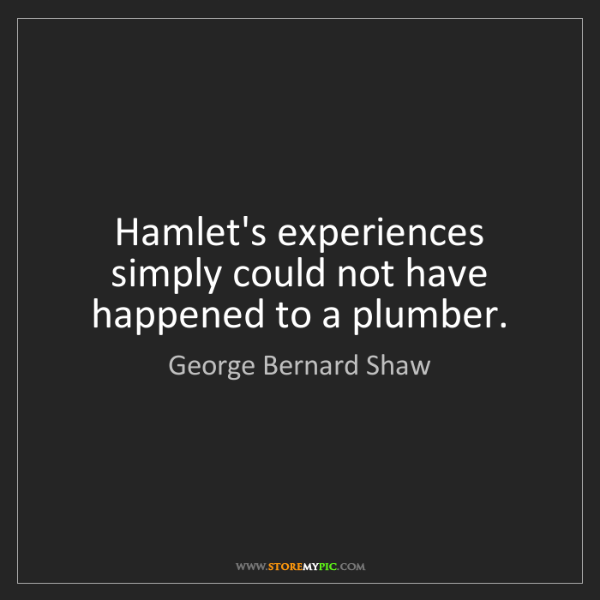 George Bernard Shaw: Hamlet's experiences simply could not have happened to...