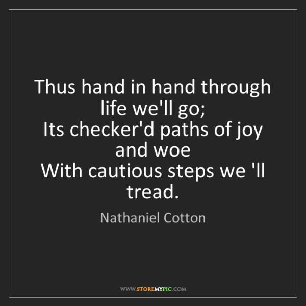 Nathaniel Cotton: Thus hand in hand through life we'll go;   Its checker'd...