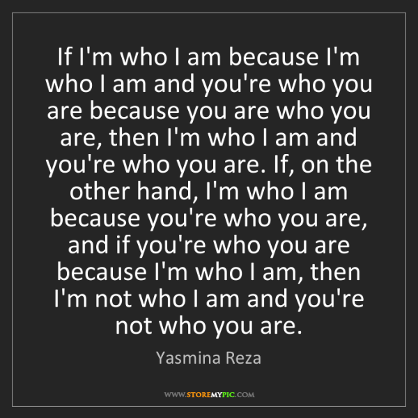 Yasmina Reza: If I'm who I am because I'm who I am and you're who you...