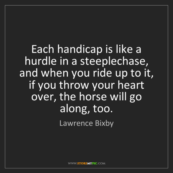 Lawrence Bixby: Each handicap is like a hurdle in a steeplechase, and...