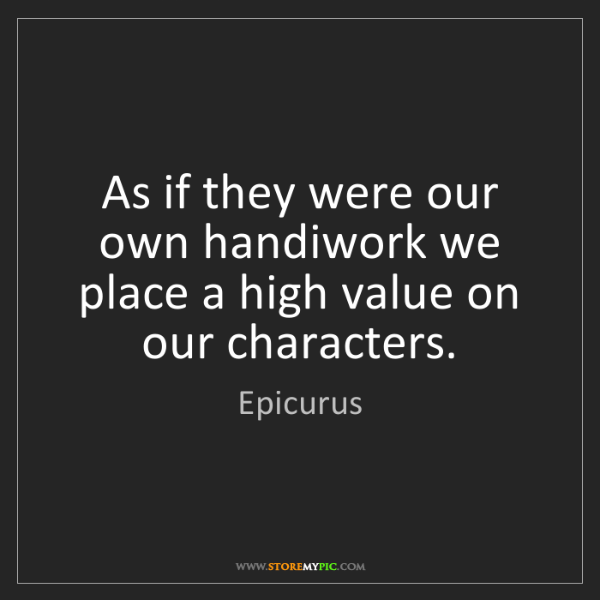 Epicurus: As if they were our own handiwork we place a high value...