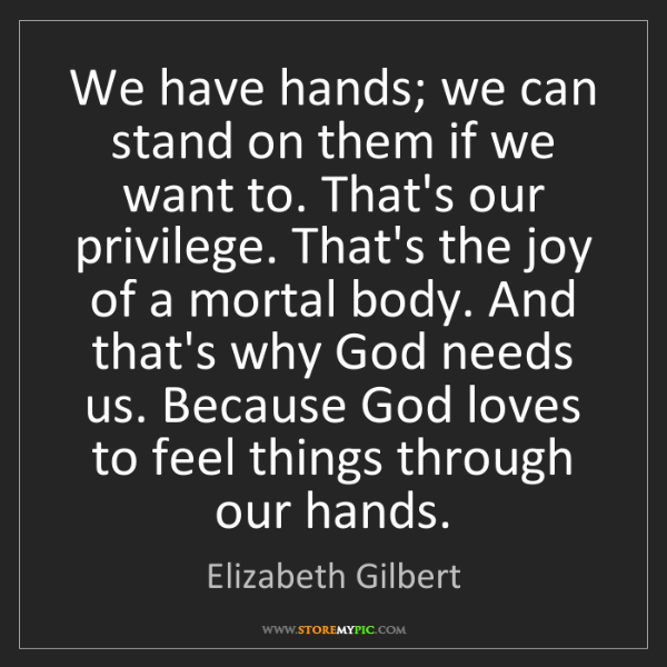 Elizabeth Gilbert: We have hands; we can stand on them if we want to. That's...