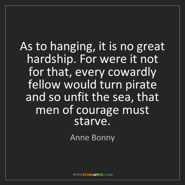 Anne Bonny: As to hanging, it is no great hardship. For were it not...