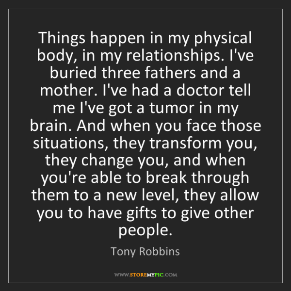 Tony Robbins: Things happen in my physical body, in my relationships....