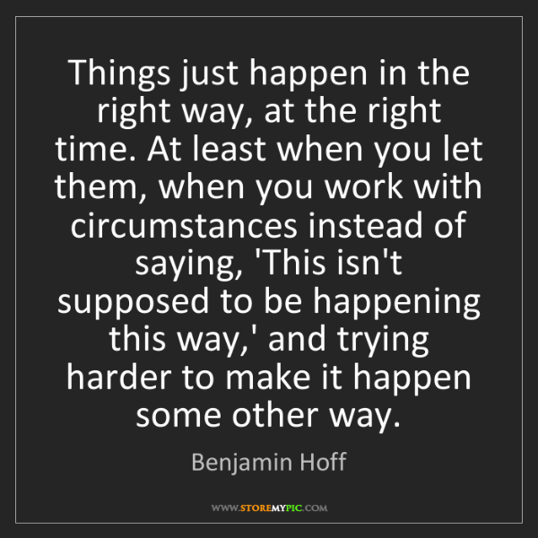 Benjamin Hoff: Things just happen in the right way, at the right time....