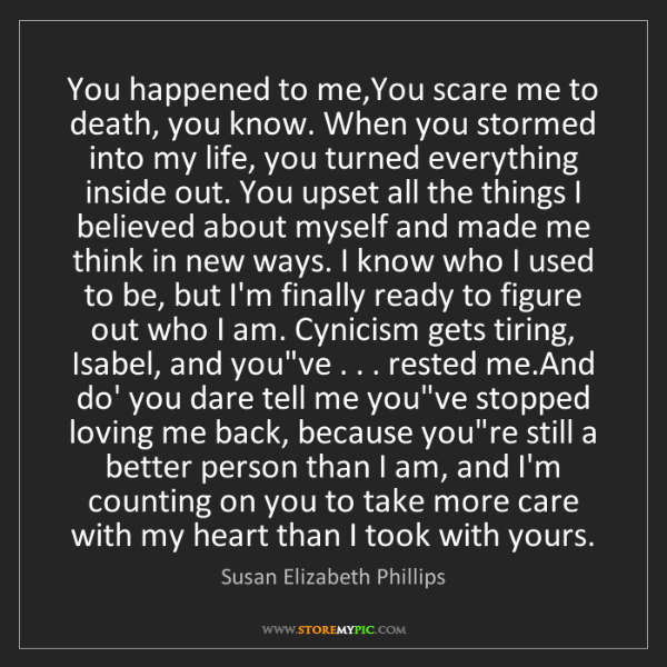 Susan Elizabeth Phillips: You happened to me,You scare me to death, you know. When...