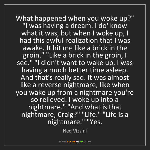 "Ned Vizzini: What happened when you woke up?"" ""I was having a dream...."