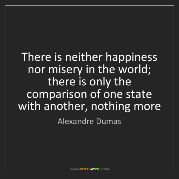 Alexandre Dumas: There is neither happiness nor misery in the world; there...
