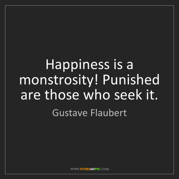 Gustave Flaubert: Happiness is a monstrosity! Punished are those who seek...