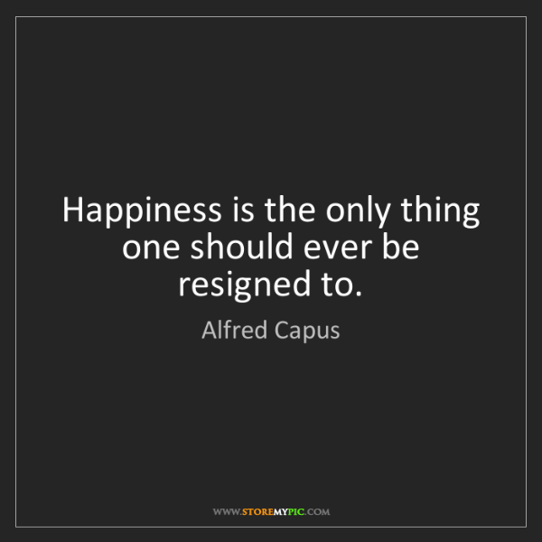 Alfred Capus: Happiness is the only thing one should ever be resigned...