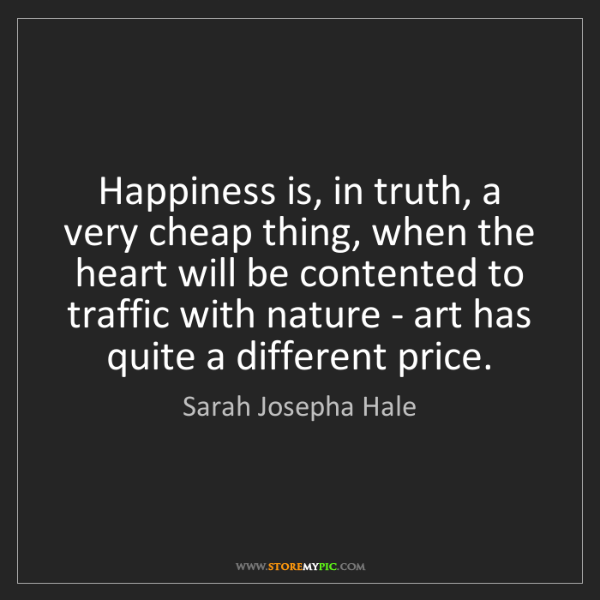 Sarah Josepha Hale: Happiness is, in truth, a very cheap thing, when the...
