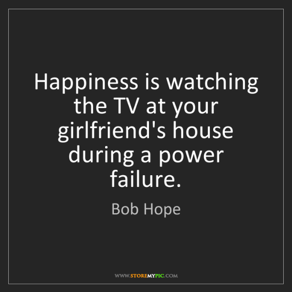 Bob Hope: Happiness is watching the TV at your girlfriend's house...