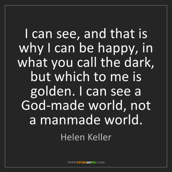 Helen Keller: I can see, and that is why I can be happy, in what you...
