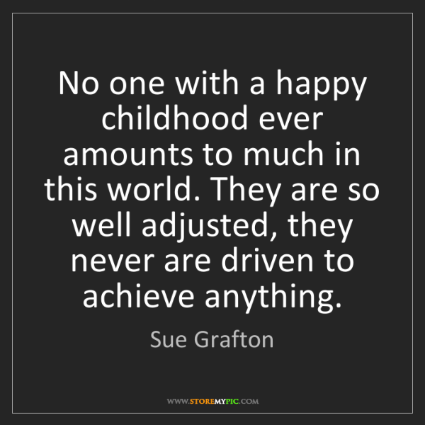 Sue Grafton: No one with a happy childhood ever amounts to much in...