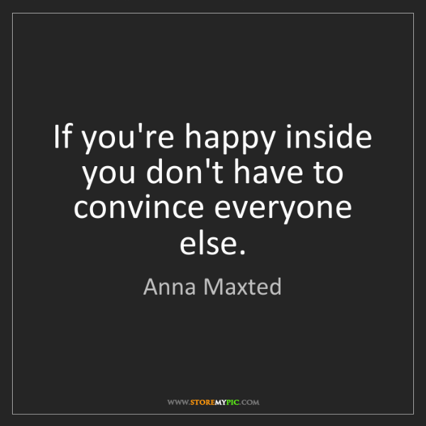 Anna Maxted: If you're happy inside you don't have to convince everyone...