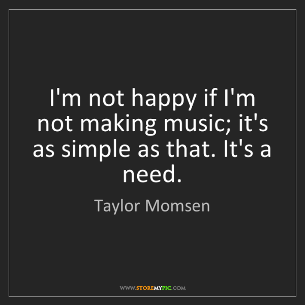 Taylor Momsen: I'm not happy if I'm not making music; it's as simple...