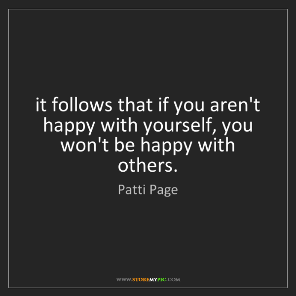 Patti Page: it follows that if you aren't happy with yourself, you...