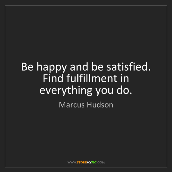 Marcus Hudson: Be happy and be satisfied. Find fulfillment in everything...