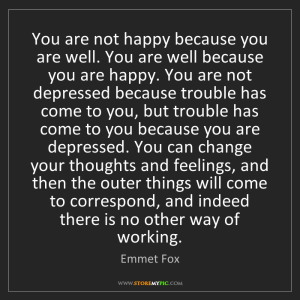 Emmet Fox: You are not happy because you are well. You are well...