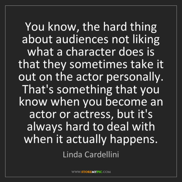 Linda Cardellini: You know, the hard thing about audiences not liking what...