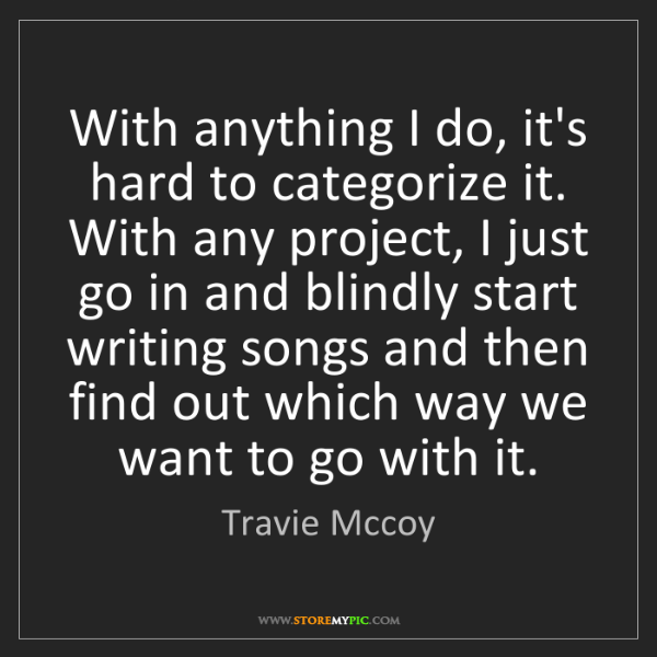 Travie Mccoy: With anything I do, it's hard to categorize it. With...