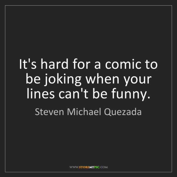 Steven Michael Quezada: It's hard for a comic to be joking when your lines can't...
