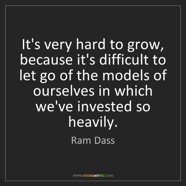 Ram Dass: It's very hard to grow, because it's difficult to let...