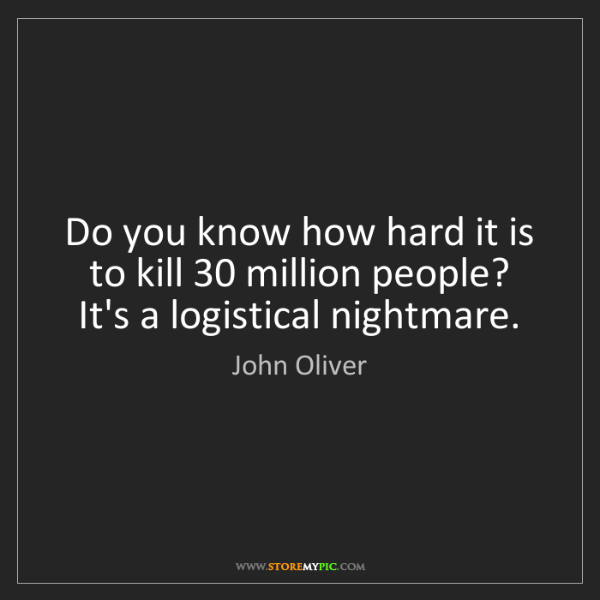 John Oliver: Do you know how hard it is to kill 30 million people?...