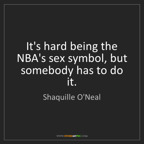 Shaquille O'Neal: It's hard being the NBA's sex symbol, but somebody has...