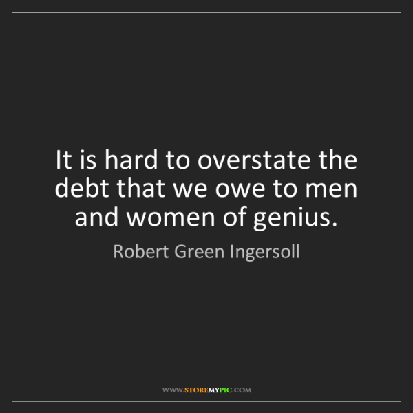 Robert Green Ingersoll: It is hard to overstate the debt that we owe to men and...