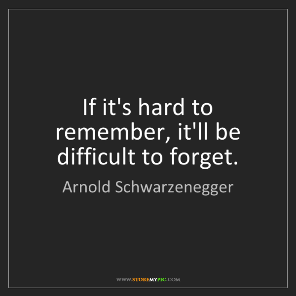 Arnold Schwarzenegger: If it's hard to remember, it'll be difficult to forget.