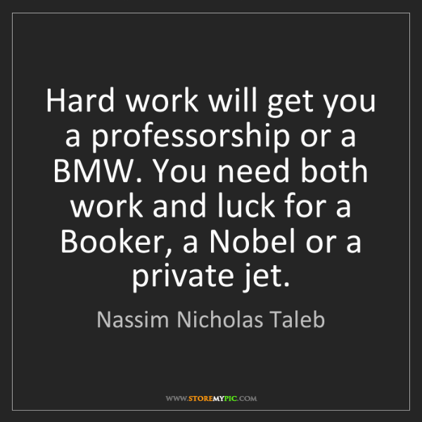 Nassim Nicholas Taleb: Hard work will get you a professorship or a BMW. You...