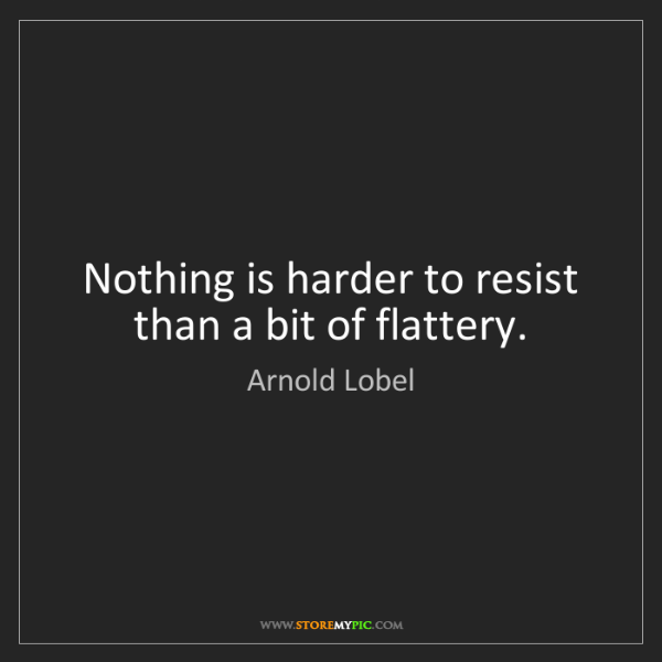 Arnold Lobel: Nothing is harder to resist than a bit of flattery.