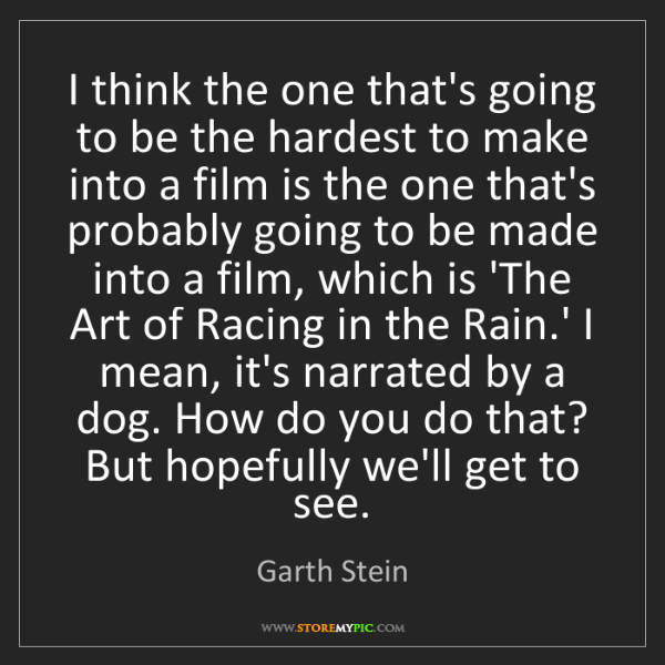 Garth Stein: I think the one that's going to be the hardest to make...