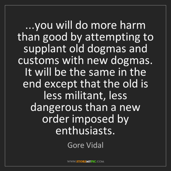Gore Vidal: ...you will do more harm than good by attempting to supplant...